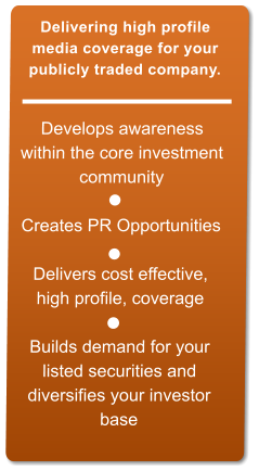 Develops awareness  within the core investment  community   Creates PR Opportunities  Delivers cost effective,  high profile, coverage   Builds demand for your  listed securities and  diversifies your investor  base  Delivering high profile  media coverage for your  publicly traded company.